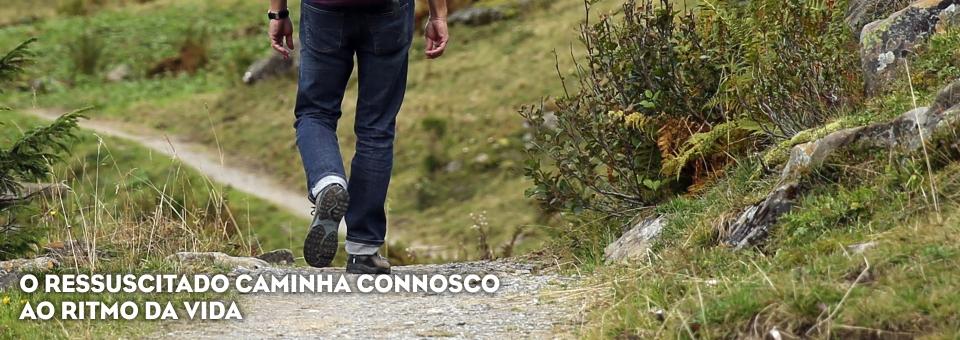 O RESSUSCITADO CAMINHA CONNOSCO AO RITMO DA VIDA