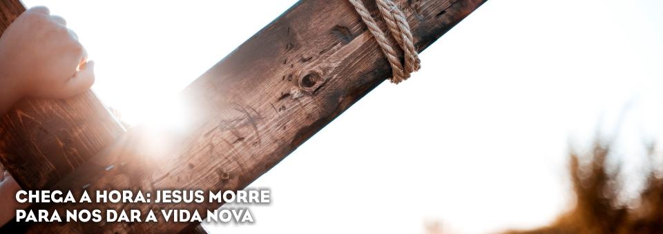 CHEGA A HORA: JESUS MORRE PARA NOS DAR A VIDA NOVA
