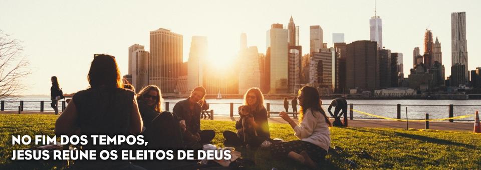 NO FIM DOS TEMPOS, JESUS REÚNE OS ELEITOS DE DEUS